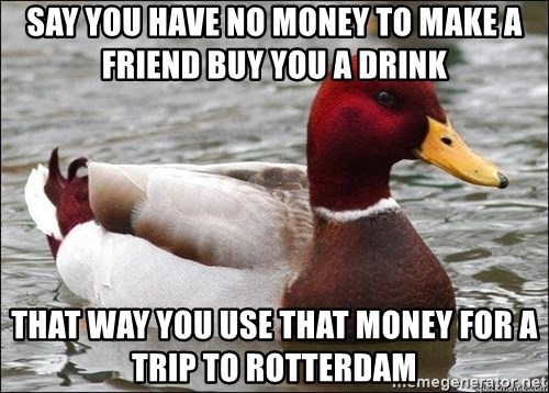 Malicious advice mallard - Say you have no money to make a friend buy you a drink That way you use that money for a trip to rotterdam