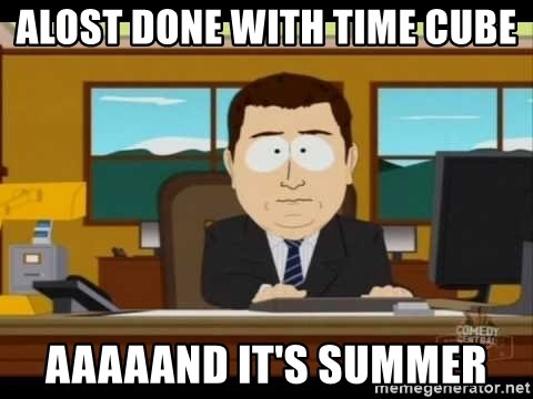 south park aand it's gone - ALOST DONE WITH TIME CUBE AAAAAND IT'S SUMMER