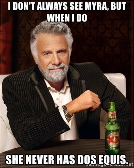 The Most Interesting Man In The World - I don't always see myra, but when I do she never has dos equis.