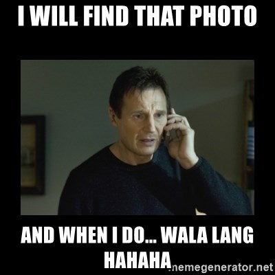 I will find you and kill you - I WILL FIND THAT PHOTO AND WHEN I DO... WALA LANG HAHAHA