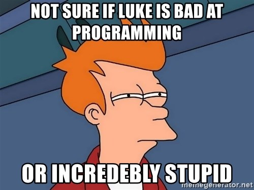 Futurama Fry - not sure if luke is bad at programming or incredebly stupid