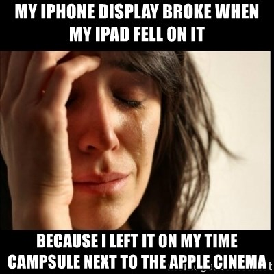 First World Problems - my iphone display broke when my ipad fell on it because i left it on my time campsule next to the apple cinema