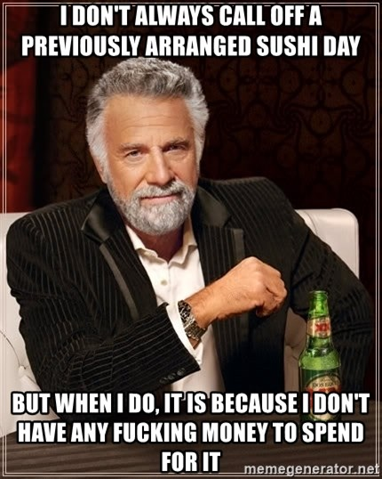 The Most Interesting Man In The World - I DON'T ALWAYS CALL OFF A PREVIOUSLY ARRANGED SUSHI DAY BUT WHEN I DO, IT IS BECAUSE I DON'T HAVE ANY FUCKING MONEY TO SPEND FOR IT