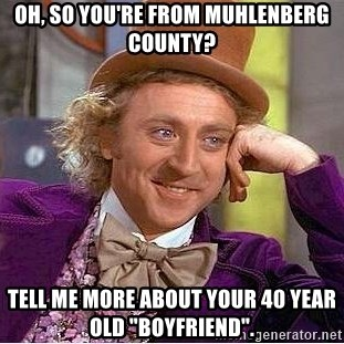 "Willy Wonka - Oh, so you're from Muhlenberg county? Tell me more about your 40 year old ""boyfriend""."