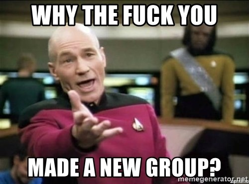 Why the fuck - why the fuck you made a new group?