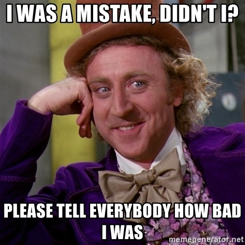 Willy Wonka - I Was a mistake, didn't I? Please tell everybody how bad I was