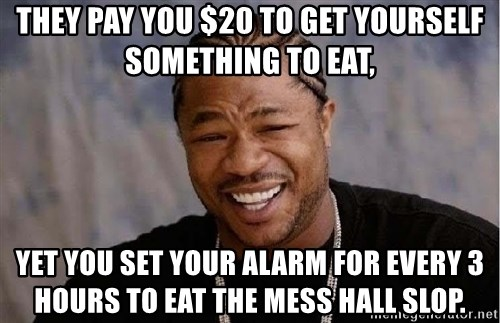 Yo Dawg - They pay you $20 to get yourself something to eat, Yet you set your alarm for every 3 hours to eat the mess hall slop.