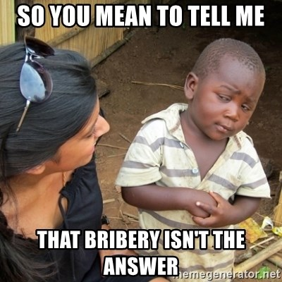 Skeptical 3rd World Kid - So You mean to tell me that bribery isn't the answer