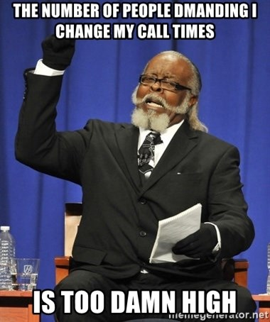 Rent Is Too Damn High - The number of people dmanding I change my call times is too damn high