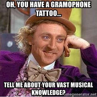 Willy Wonka - Oh, you have a gramophone tattoo... Tell me about your vast musical knowledge?