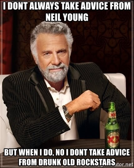 The Most Interesting Man In The World - I dont always take advice from Neil Young but when I do, no I dont take advice from drunk old rockstars