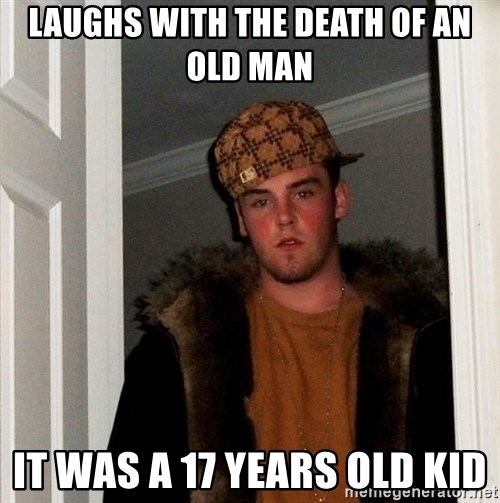 Scumbag Steve - laughs with the death of an old man it waS A 17 YEARS OLD KID