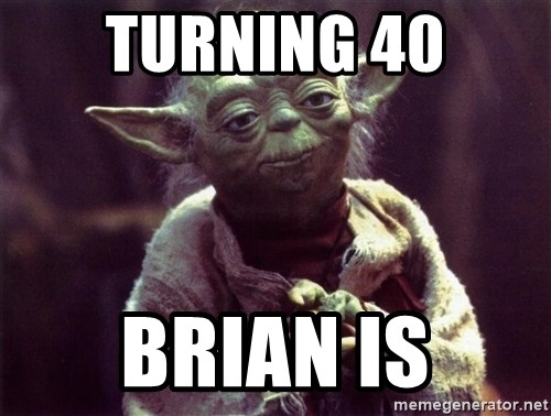 Yoda - TUrning 40 Brian is