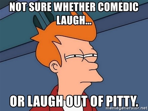 Futurama Fry - not sure whether comedic laugh... or laugh out of pitty.