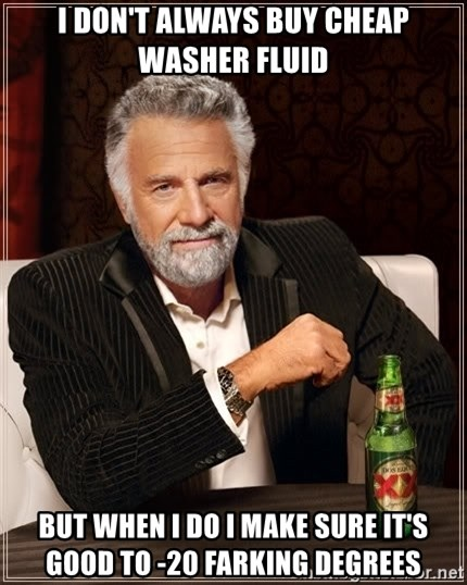 The Most Interesting Man In The World - I DON'T ALWAYS BUY CHEAP WASHER FLUID BUT WHEN I DO I MAKE SURE IT'S GOOD TO -20 FARKING DEGREES