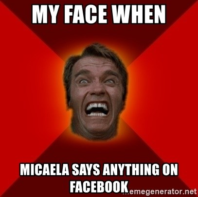 Angry Arnold - my face when  micaela says anything on facebook