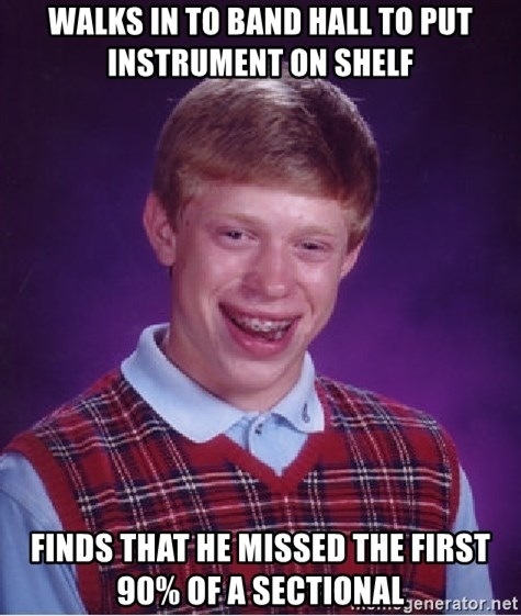 Bad Luck Brian - Walks in to band hall to put instrument on shelf finds that he missed the first 90% of a sectional