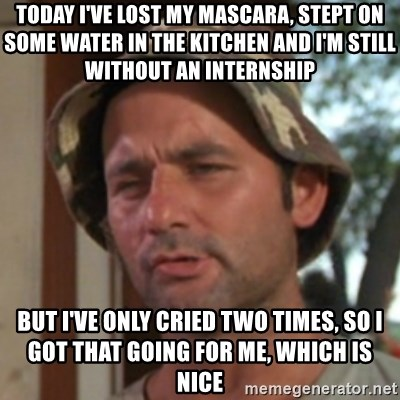 Carl Spackler - today I've lost my mascara, stept on some water in the kitchen and i'm still without an internship but i've only cried two times, so i got that going for me, which is nice