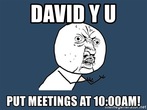 Y U No - DAVID Y U PUT MEETINGS AT 10:00am!