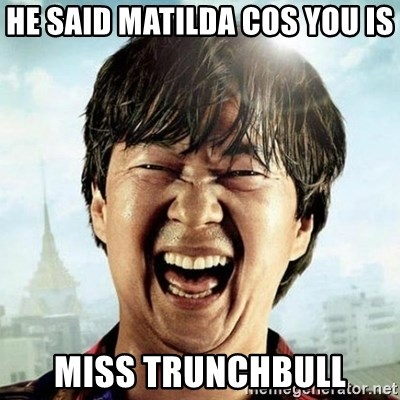 Mr.Chow - he said matilda cos you is miss trunchbull