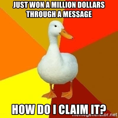 Technologically Impaired Duck - Just won a million dollars through a message How do I claim it?