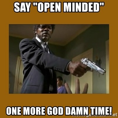 """say what one more time - say """"open minded"""" one more god damn time!"""