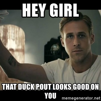 ryan gosling hey girl - Hey girl that duck pout looks good on you