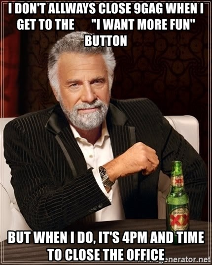 "The Most Interesting Man In The World - I DON'T ALLWAYS CLOSE 9GAG WHEN I GET TO THE       ""I WANT MORE FUN"" BUTTON BUT WHEN I DO, IT'S 4PM AND TIME TO CLOSE THE OFFICE"