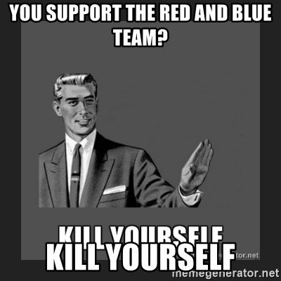 kill yourself guy - you support the Red and blue team? kill yourself