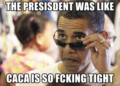 Obamawtf - The presisdent was like Caca is so fcking tight
