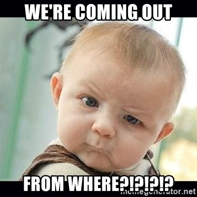 Skeptical Baby Whaa? - we're coming out from where?!?!?!?