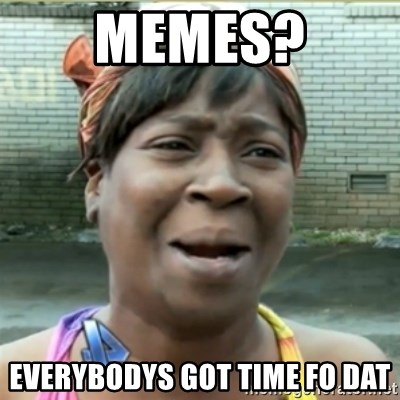 Ain't Nobody got time fo that - memes? everybodys got time fo dat