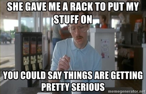 Things are getting pretty Serious (Napoleon Dynamite) - She gave me a rack to put my stuff on You could say things are getting pretty serious