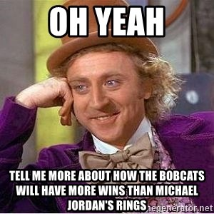 Willy Wonka - Oh yeah Tell me more about how the bobcats will have more wins than Michael Jordan's rings