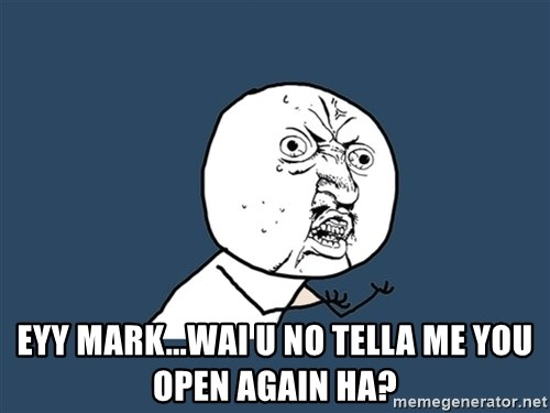 Y U No -  Eyy Mark...wai u no tella me you open again ha?