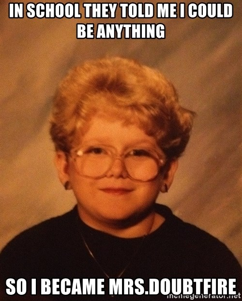 60 Year-Old Girl - in school they told me i could be anything so i became mrs.doubtfire
