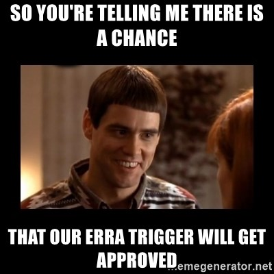Lloyd-So you're saying there's a chance! - So you're telling me there is a chance That our erra trigger will get approved