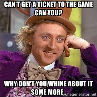 Willy Wonka - Can't get a ticket to the game can you? why don't you whine about it some more..