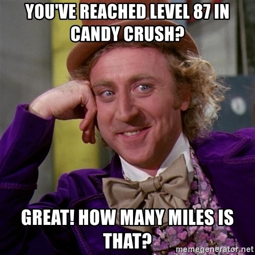 Willy Wonka - you've reached level 87 in Candy Crush?  great! how many miles is that?