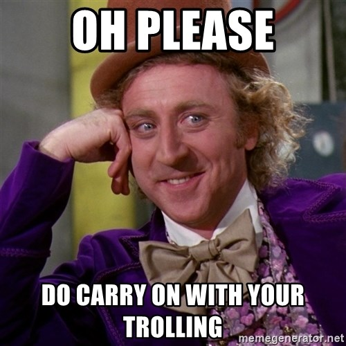 Willy Wonka - Oh please do carry on with your trolling