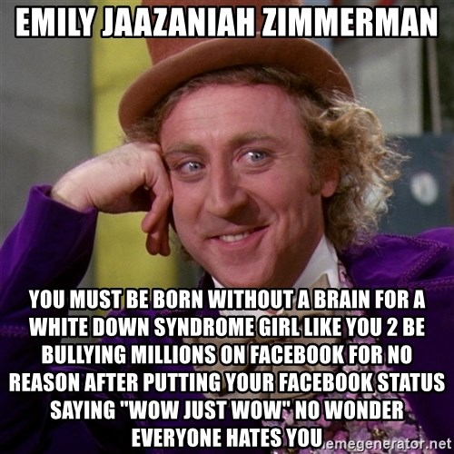 "Willy Wonka - Emily Jaazaniah Zimmerman you must be born without a brain for a white down syndrome girl like you 2 be bullying millions on facebook for no reason after putting your facebook status saying ""wow just wow"" no wonder everyone hates you"