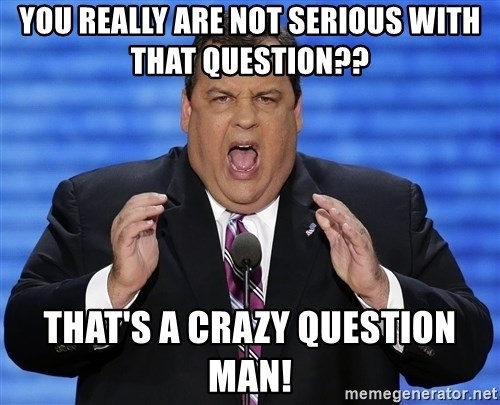 Hungry Chris Christie - You really are not serious with that question?? That's a crazy question man!