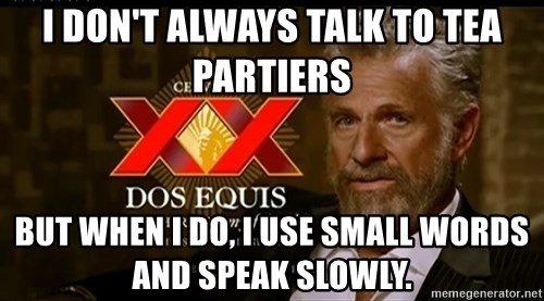 Dos Equis Man - I don't always talk to tea partiers but when i do, i use small words and speak slowly.