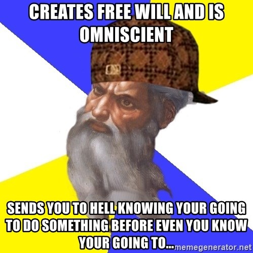 Scumbag God - creates free will and is omniscient sends you to hell knowing your going to do something before even you know your going to...