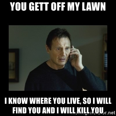I will find you and kill you - You gett off my lawn i know where you live, so i will find you and i will kill you