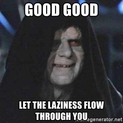 Sith Lord - Good Good Let the laziness flow through you