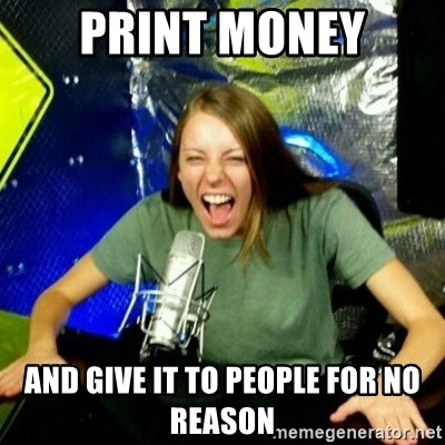 Unfunny/Uninformed Podcast Girl - print money and give it to people for no reason