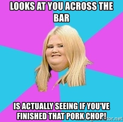 Fat Girl - Looks at you across the bar Is actually seeing if you've finished that pork chop!