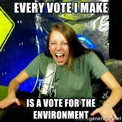 Unfunny/Uninformed Podcast Girl - every vote I make is a vote for the environment