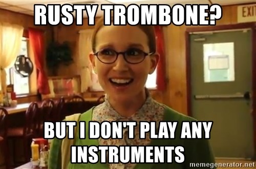 Sexually Oblivious Female - RUSTY TROMBONE? BUT I DON'T PLAY ANY INSTRUMENTS